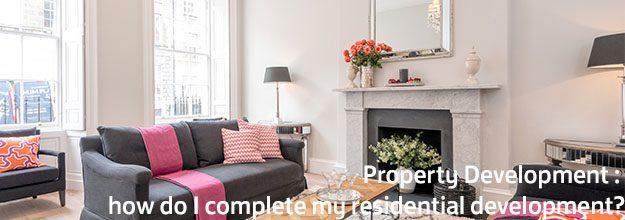 Property Development – How Do I Complete my Residential Development?
